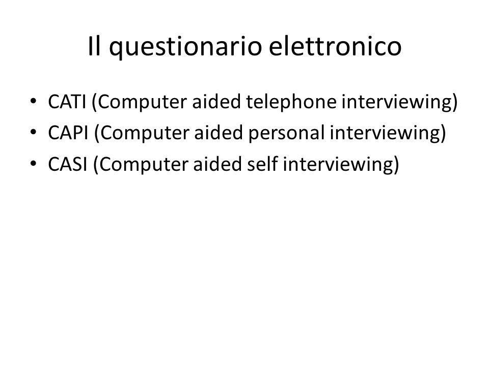 Il questionario elettronico CATI (Computer aided telephone interviewing) CAPI (Computer aided personal interviewing) CASI (Computer aided self interviewing)
