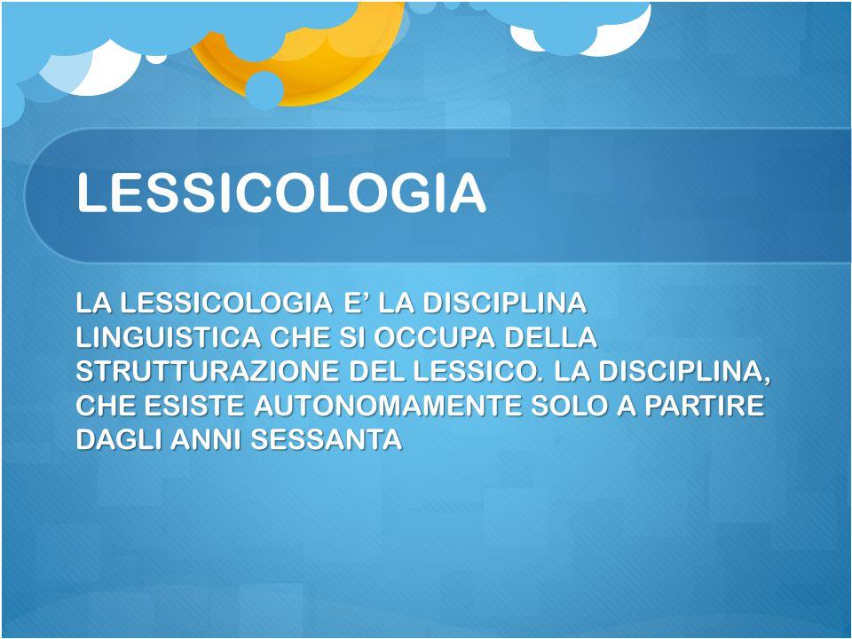 LESSICOLOGIA LA LESSICOLOGIA E' LA DISCIPLINA LINGUISTICA CHE SI OCCUPA DELLA STRUTTURAZIONE DEL LESSICO. LA DISCIPLINA, CHE ESISTE AUTONOMAMENTE SOLO