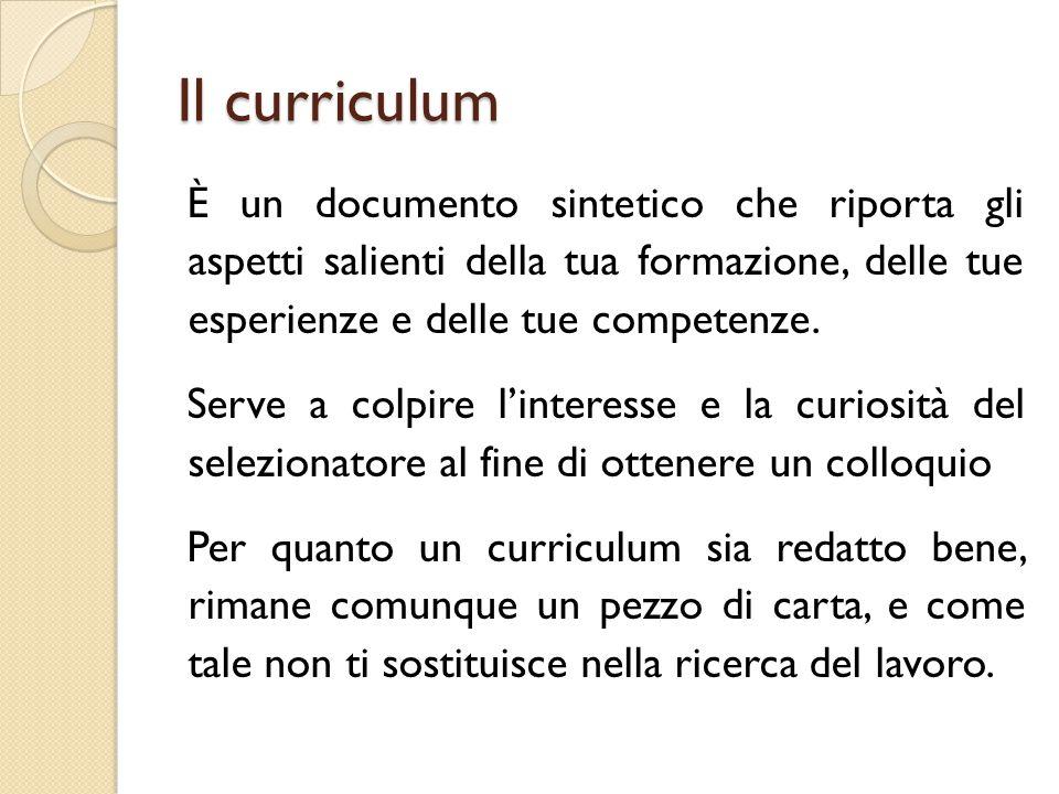 Il curriculum È un documento sintetico che riporta gli aspetti salienti della tua formazione, delle tue esperienze e delle tue competenze. Serve a col