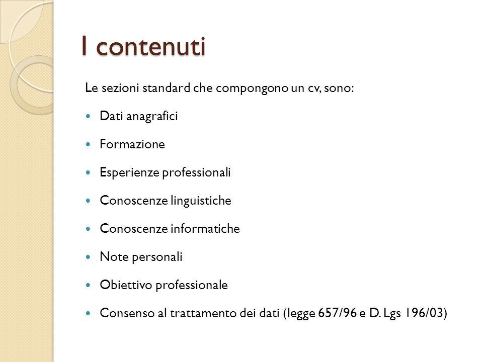 I contenuti Le sezioni standard che compongono un cv, sono: Dati anagrafici Formazione Esperienze professionali Conoscenze linguistiche Conoscenze inf