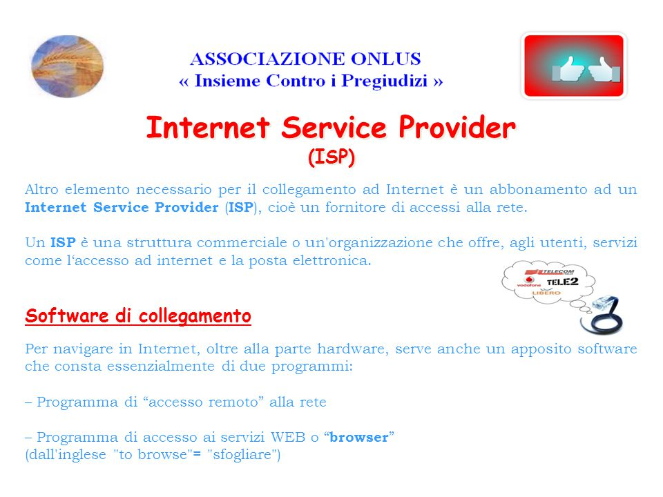 Altro elemento necessario per il collegamento ad Internet è un abbonamento ad un Internet Service Provider ( ISP ), cioè un fornitore di accessi alla rete.