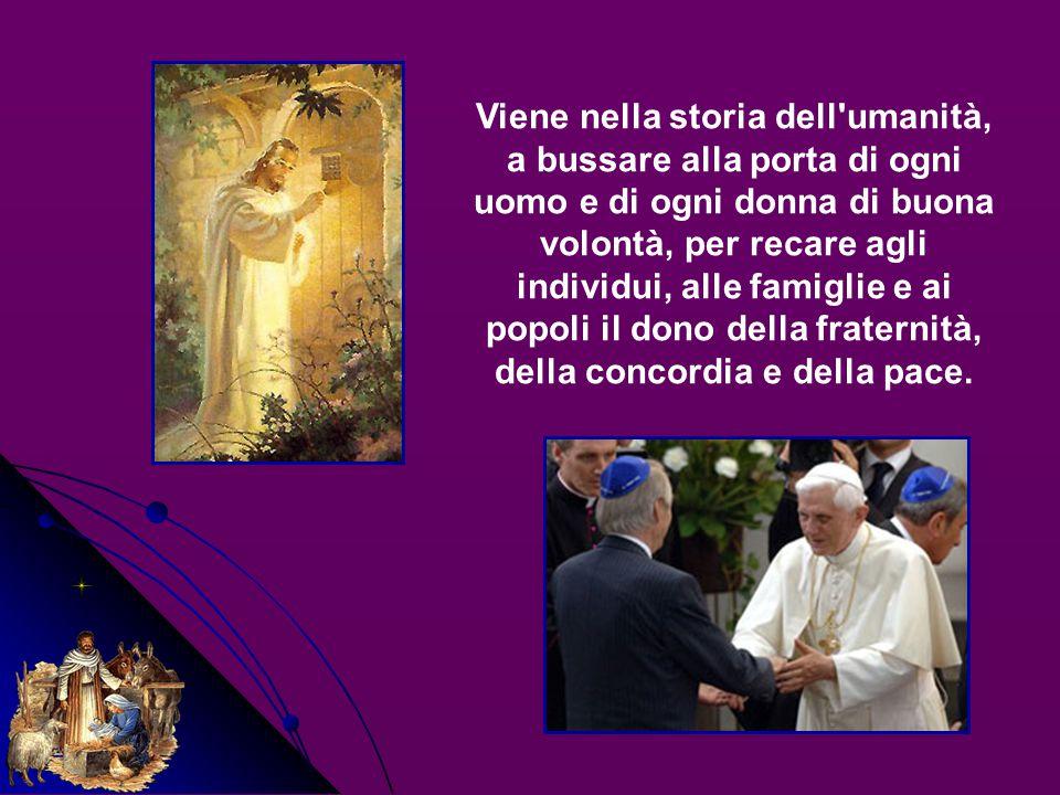 Viene nella storia dell umanità, a bussare alla porta di ogni uomo e di ogni donna di buona volontà, per recare agli individui, alle famiglie e ai popoli il dono della fraternità, della concordia e della pace.