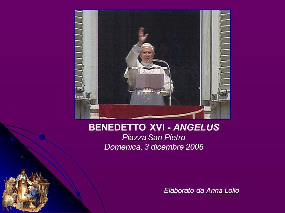 BENEDETTO XVI - ANGELUS Piazza San Pietro Domenica, 3 dicembre 2006 Elaborato da Anna LolloAnna Lollo