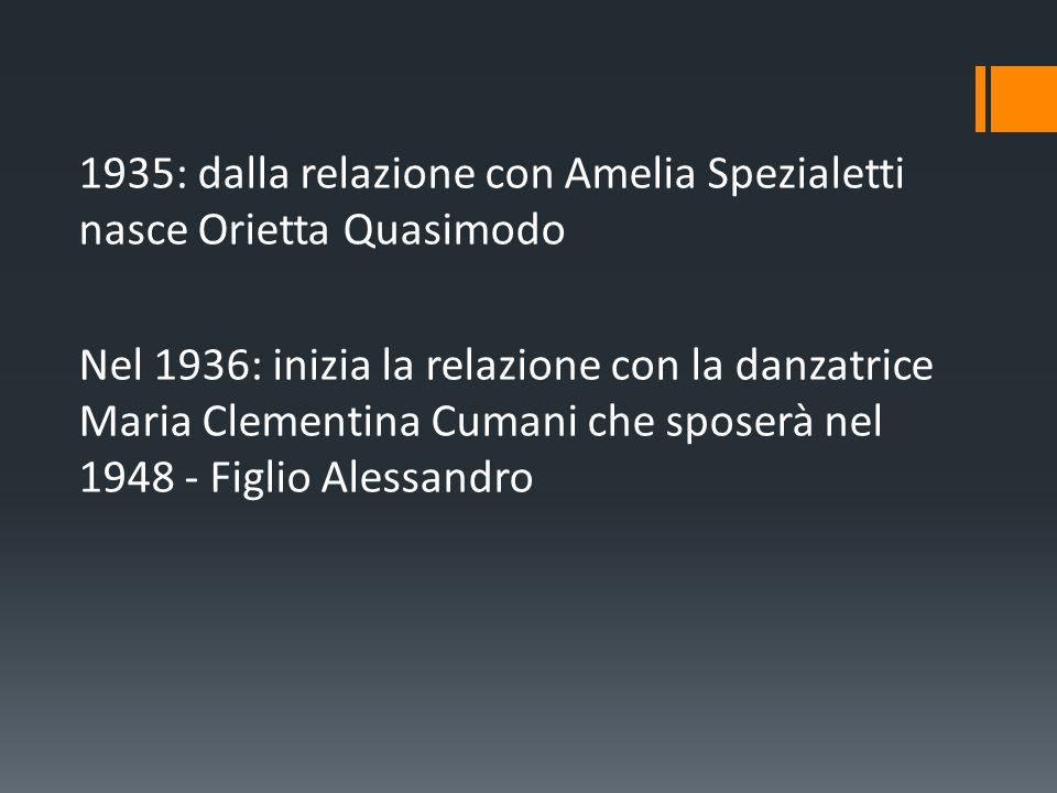 1935: dalla relazione con Amelia Spezialetti nasce Orietta Quasimodo Nel 1936: inizia la relazione con la danzatrice Maria Clementina Cumani che spose