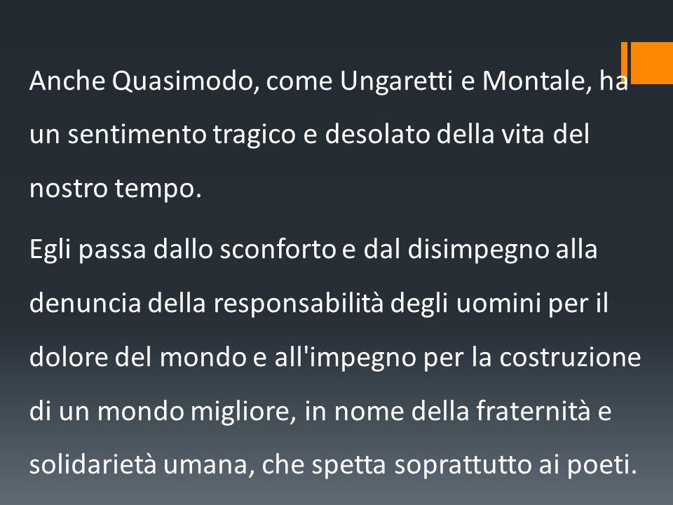 Anche Quasimodo, come Ungaretti e Montale, ha un sentimento tragico e desolato della vita del nostro tempo. Egli passa dallo sconforto e dal disimpegn