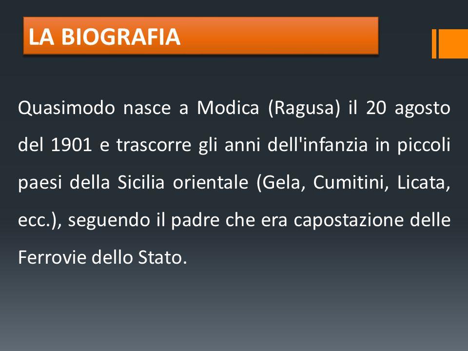 LA BIOGRAFIA Quasimodo nasce a Modica (Ragusa) il 20 agosto del 1901 e trascorre gli anni dell'infanzia in piccoli paesi della Sicilia orientale (Gela