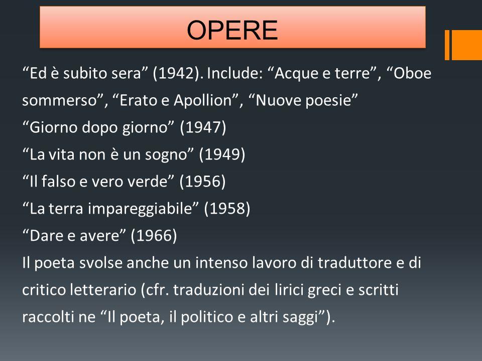 """OPERE """"Ed è subito sera"""" (1942). Include: """"Acque e terre"""", """"Oboe sommerso"""", """"Erato e Apollion"""", """"Nuove poesie"""" """"Giorno dopo giorno"""" (1947) """"La vita no"""