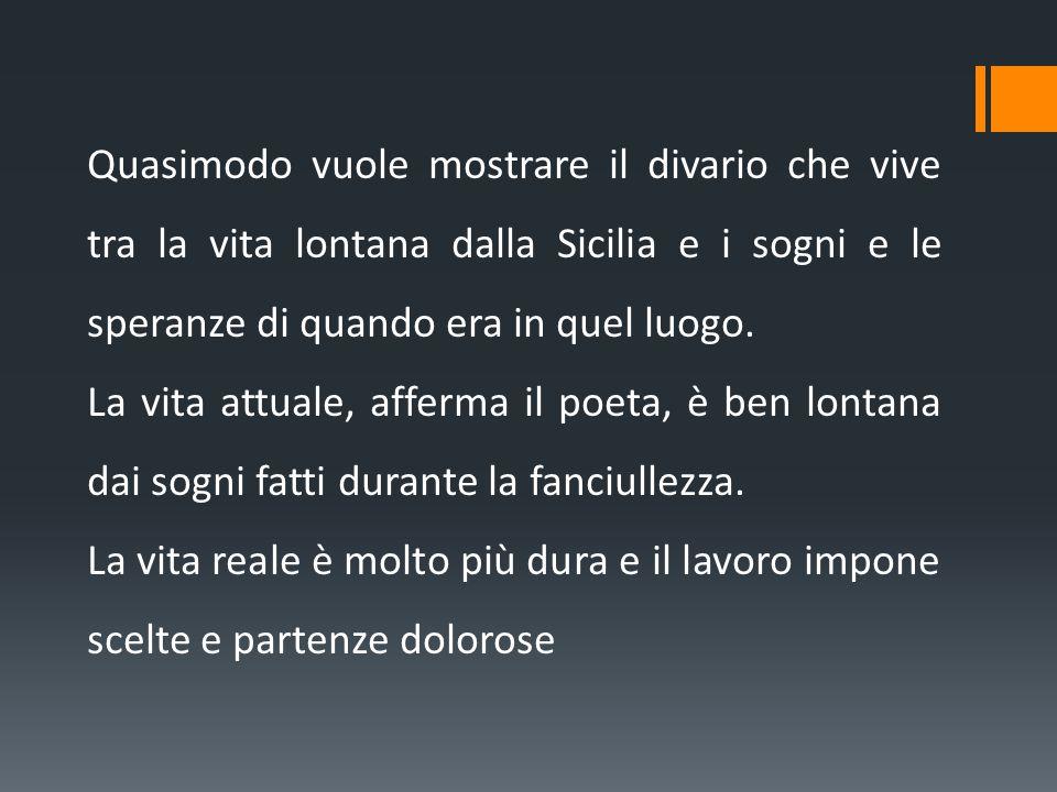 Quasimodo vuole mostrare il divario che vive tra la vita lontana dalla Sicilia e i sogni e le speranze di quando era in quel luogo. La vita attuale, a