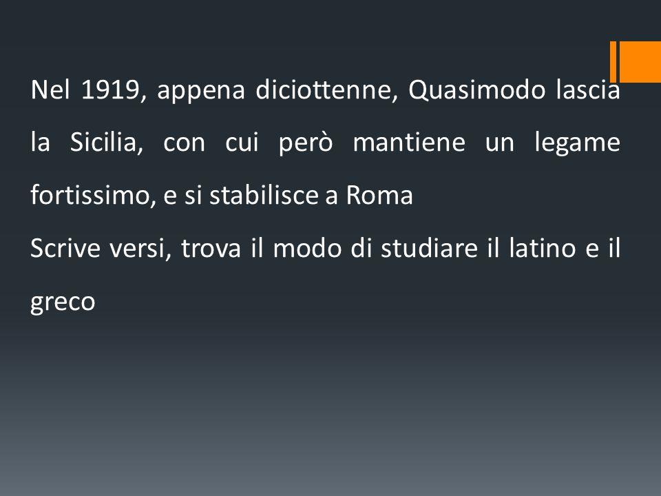 Nel 1919, appena diciottenne, Quasimodo lascia la Sicilia, con cui però mantiene un legame fortissimo, e si stabilisce a Roma Scrive versi, trova il m