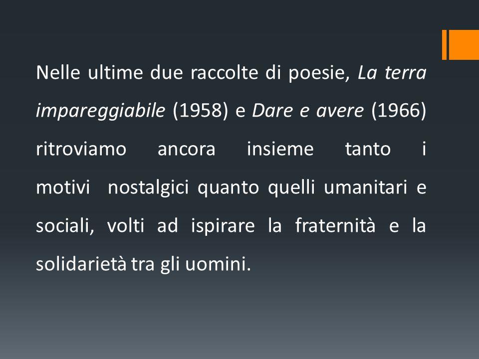 Nelle ultime due raccolte di poesie, La terra impareggiabile (1958) e Dare e avere (1966) ritroviamo ancora insieme tanto i motivi nostalgici quanto q