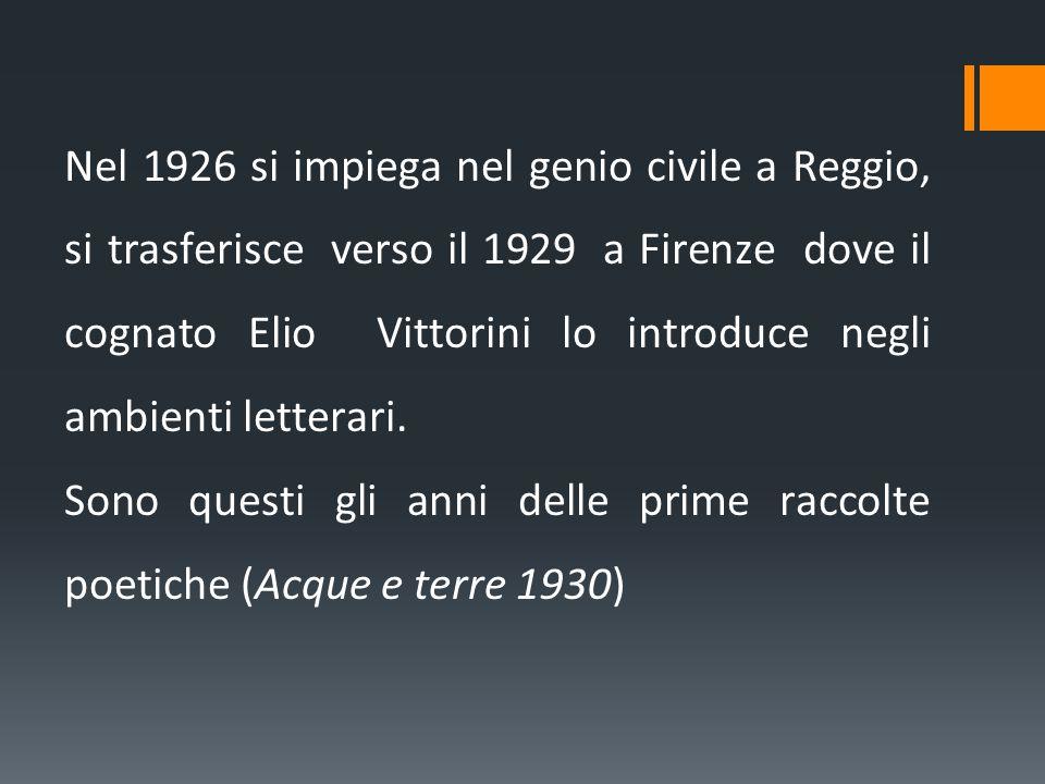 Nel 1926 si impiega nel genio civile a Reggio, si trasferisce verso il 1929 a Firenze dove il cognato Elio Vittorini lo introduce negli ambienti lette