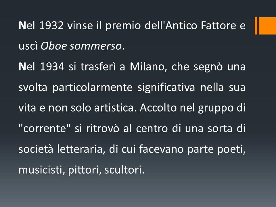 Nel 1932 vinse il premio dell'Antico Fattore e uscì Oboe sommerso. Nel 1934 si trasferì a Milano, che segnò una svolta particolarmente significativa n