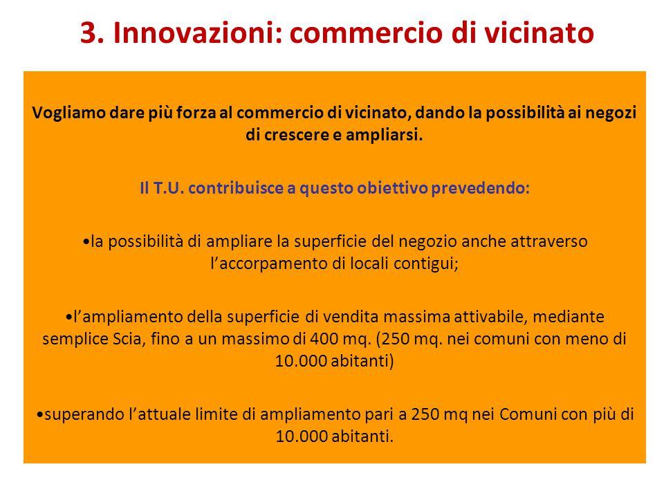 3. Innovazioni: commercio di vicinato Vogliamo dare più forza al commercio di vicinato, dando la possibilità ai negozi di crescere e ampliarsi. Il T.U