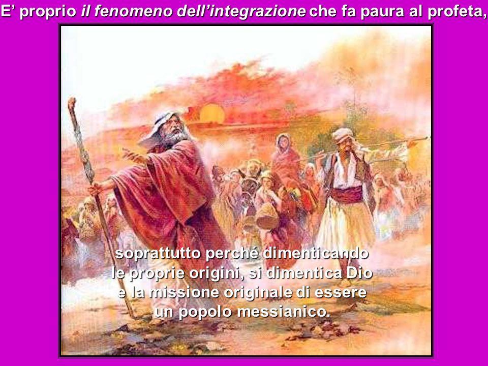 E' proprio il fenomeno dell'integrazione che fa paura al profeta, soprattutto perché dimenticando le proprie origini, si dimentica Dio e la missione originale di essere un popolo messianico.