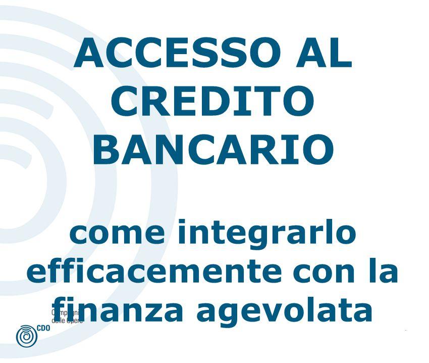 . ACCESSO AL CREDITO BANCARIO come integrarlo efficacemente con la finanza agevolata