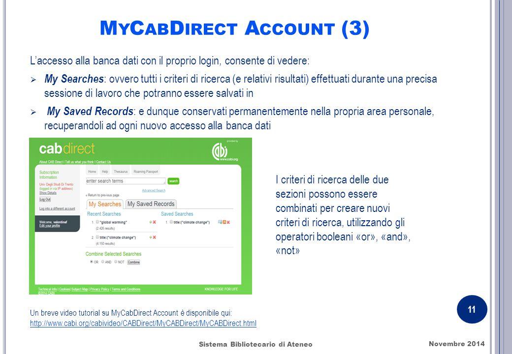 M Y C AB D IRECT A CCOUNT (3) L'accesso alla banca dati con il proprio login, consente di vedere:  My Searches : ovvero tutti i criteri di ricerca (e relativi risultati) effettuati durante una precisa sessione di lavoro che potranno essere salvati in  My Saved Records : e dunque conservati permanentemente nella propria area personale, recuperandoli ad ogni nuovo accesso alla banca dati Un breve video tutorial su MyCabDirect Account è disponibile qui: http://www.cabi.org/cabivideo/CABDirect/MyCABDirect/MyCABDirect.html Novembre 2014 11 Sistema Bibliotecario di Ateneo I criteri di ricerca delle due sezioni possono essere combinati per creare nuovi criteri di ricerca, utilizzando gli operatori booleani «or», «and», «not»