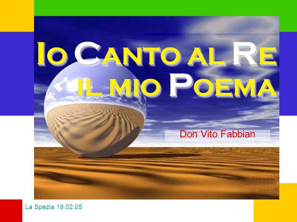 I O C ANTO AL R E IL MIO P OEMA Don Vito Fabbian La Spezia 19.02.05
