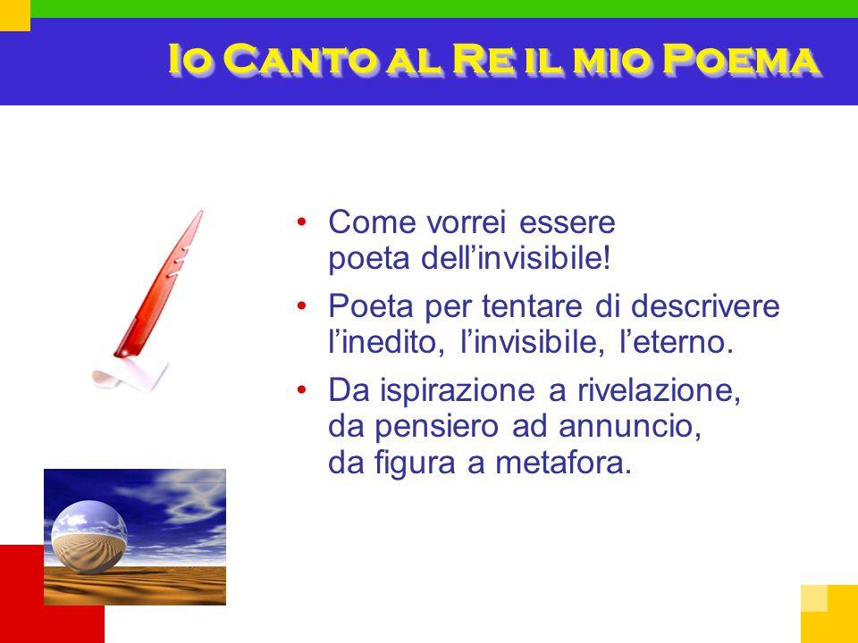Io Canto al Re il mio Poema Come vorrei essere poeta dell'invisibile! Poeta per tentare di descrivere l'inedito, l'invisibile, l'eterno. Da ispirazion
