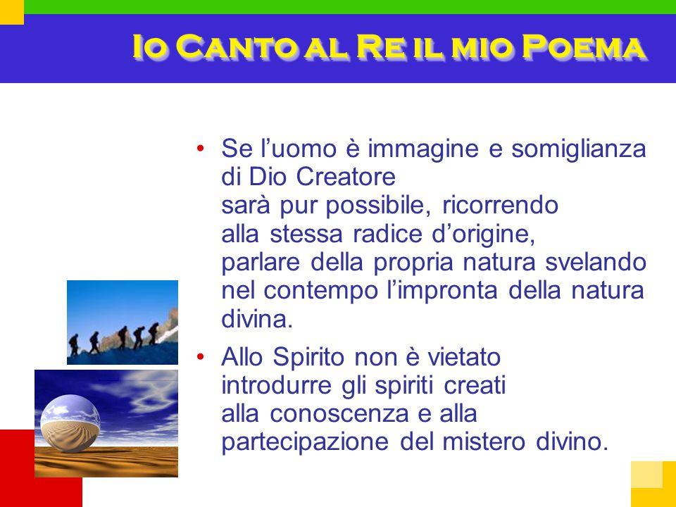 Io Canto al Re il mio Poema Se l'uomo è immagine e somiglianza di Dio Creatore sarà pur possibile, ricorrendo alla stessa radice d'origine, parlare della propria natura svelando nel contempo l'impronta della natura divina.