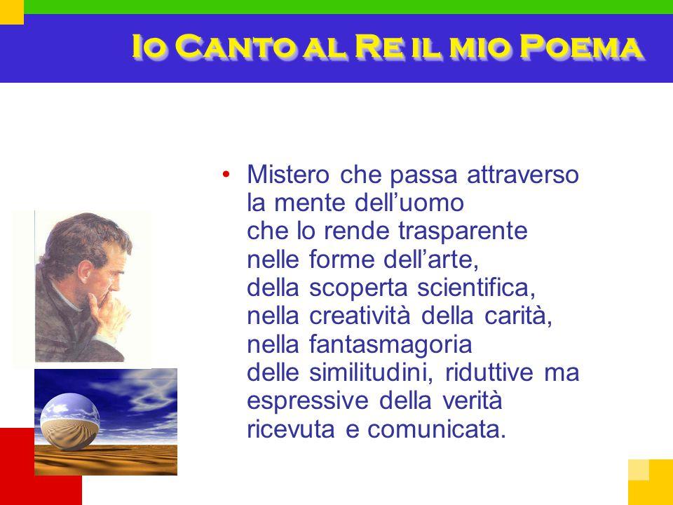 Io Canto al Re il mio Poema Mistero che passa attraverso la mente dell'uomo che lo rende trasparente nelle forme dell'arte, della scoperta scientifica, nella creatività della carità, nella fantasmagoria delle similitudini, riduttive ma espressive della verità ricevuta e comunicata.