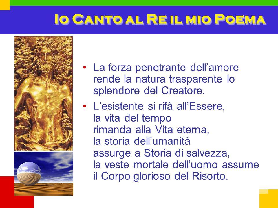 Io Canto al Re il mio Poema La forza penetrante dell'amore rende la natura trasparente lo splendore del Creatore. L'esistente si rifà all'Essere, la v