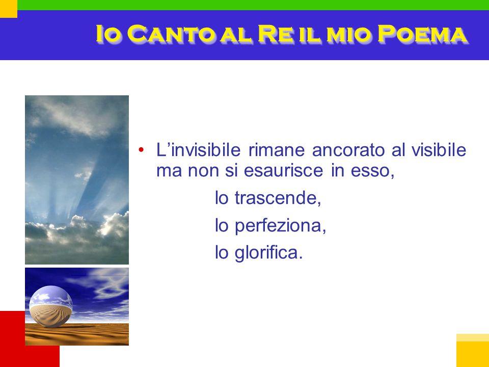 Io Canto al Re il mio Poema L'invisibile rimane ancorato al visibile ma non si esaurisce in esso, lo trascende, lo perfeziona, lo glorifica.