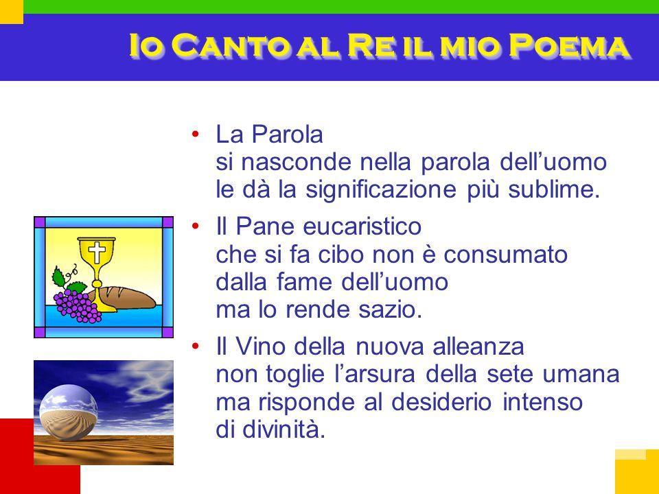 Io Canto al Re il mio Poema La Parola si nasconde nella parola dell'uomo le dà la significazione più sublime. Il Pane eucaristico che si fa cibo non è