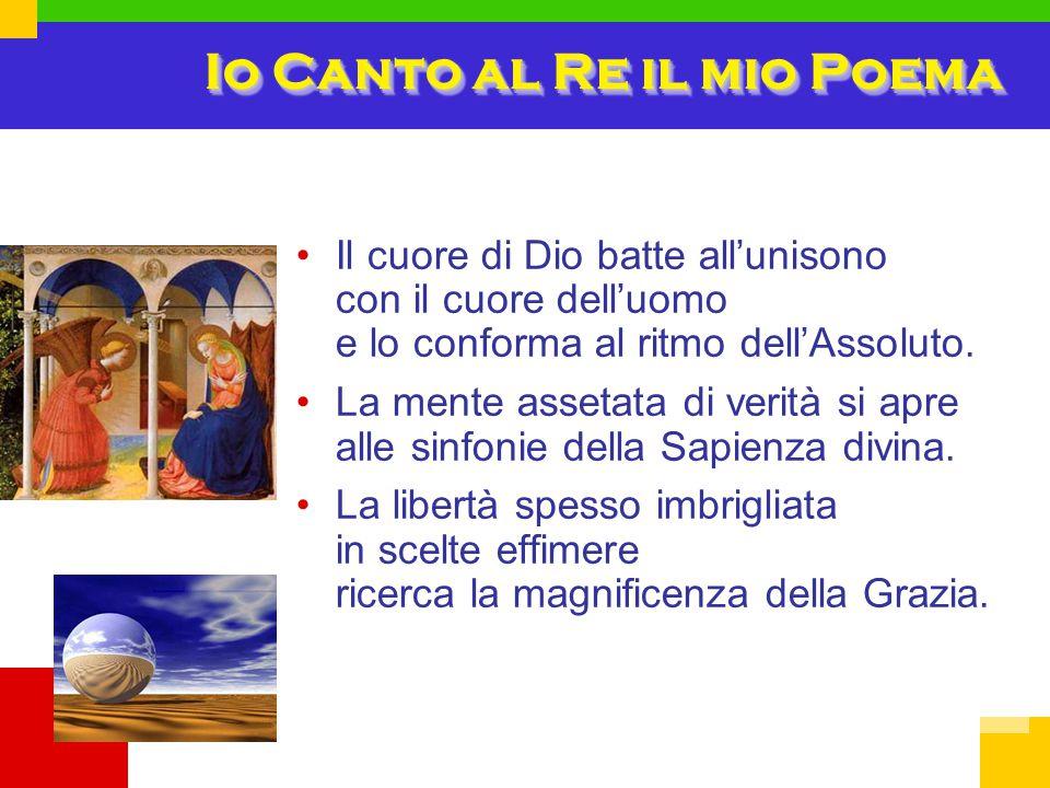 Io Canto al Re il mio Poema Il cuore di Dio batte all'unisono con il cuore dell'uomo e lo conforma al ritmo dell'Assoluto.