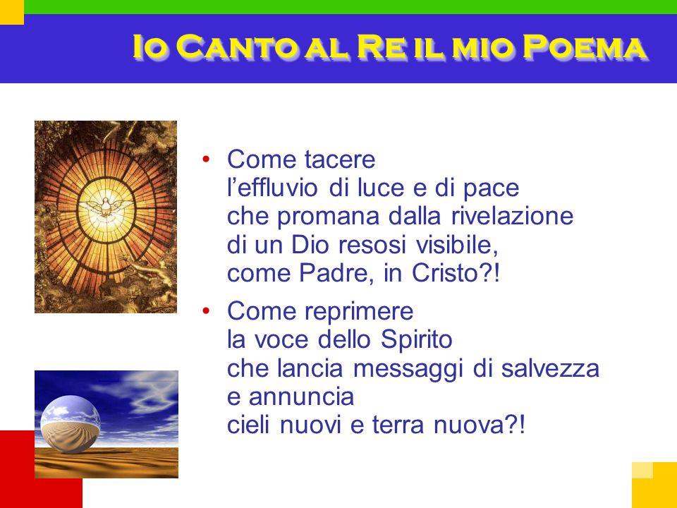 Io Canto al Re il mio Poema Come tacere l'effluvio di luce e di pace che promana dalla rivelazione di un Dio resosi visibile, come Padre, in Cristo?.