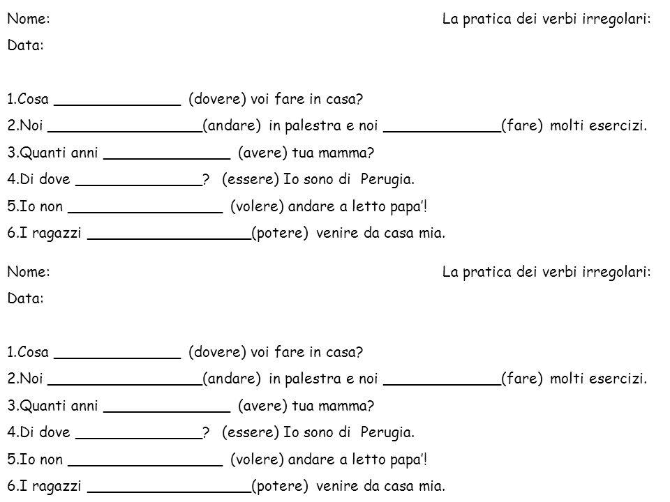 Nome:La pratica dei verbi irregolari: Data: 1.Cosa ______________ (dovere) voi fare in casa? 2.Noi _________________(andare) in palestra e noi _______