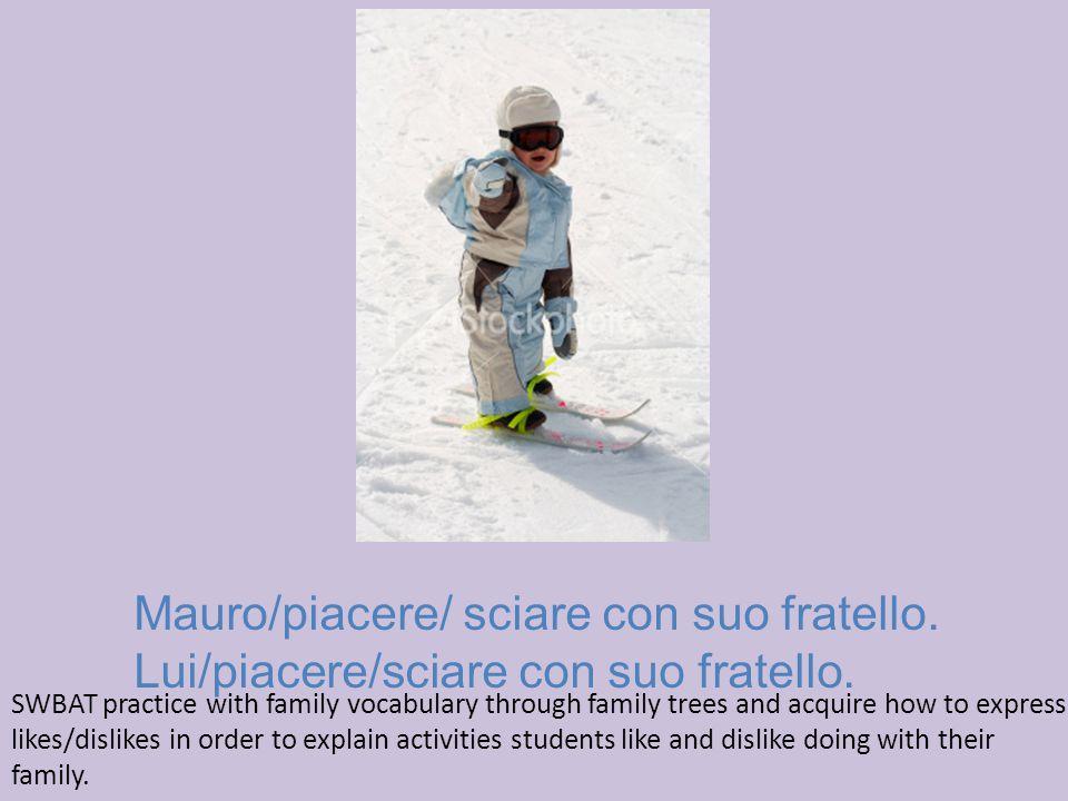 Mauro/piacere/ sciare con suo fratello. Lui/piacere/sciare con suo fratello.