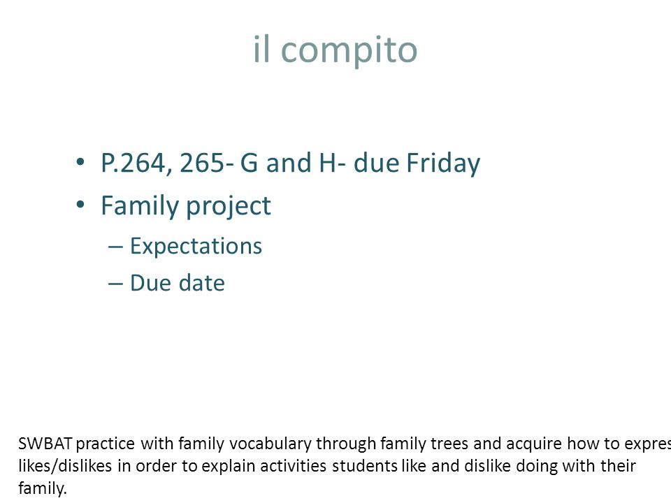 il compito P.264, 265- G and H- due Friday Family project – Expectations – Due date SWBAT practice with family vocabulary through family trees and acquire how to express likes/dislikes in order to explain activities students like and dislike doing with their family.
