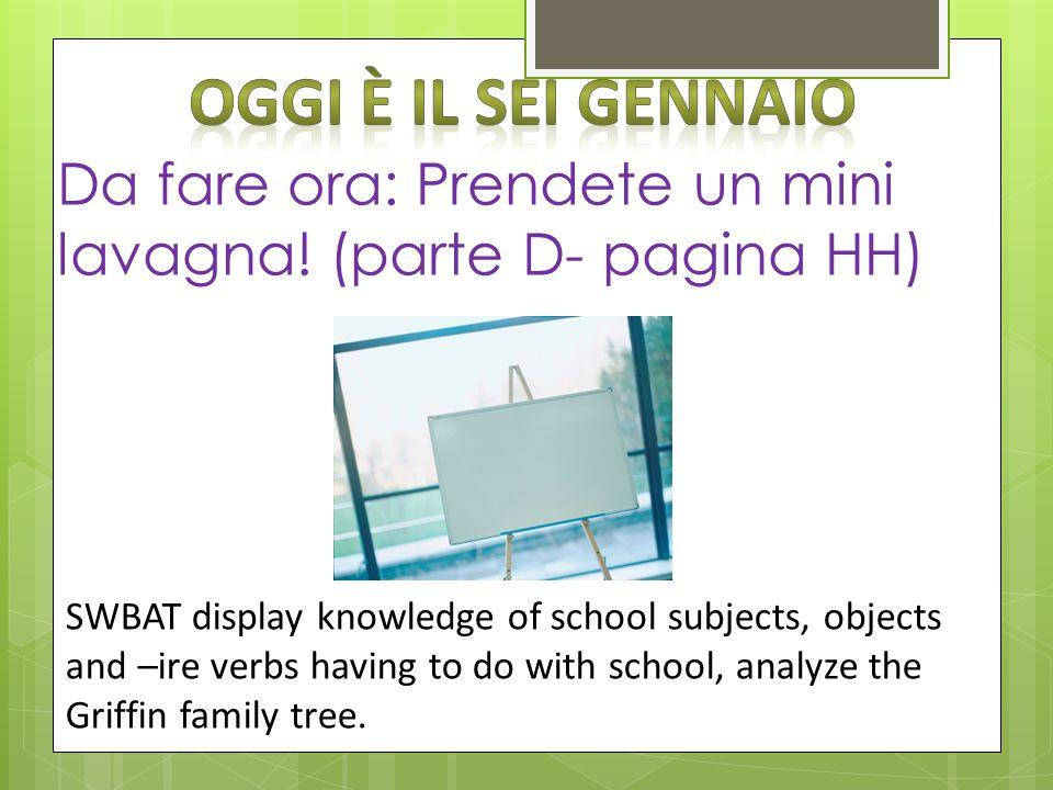 Da fare ora: Prendete un mini lavagna! (parte D- pagina HH) SWBAT display knowledge of school subjects, objects and –ire verbs having to do with schoo