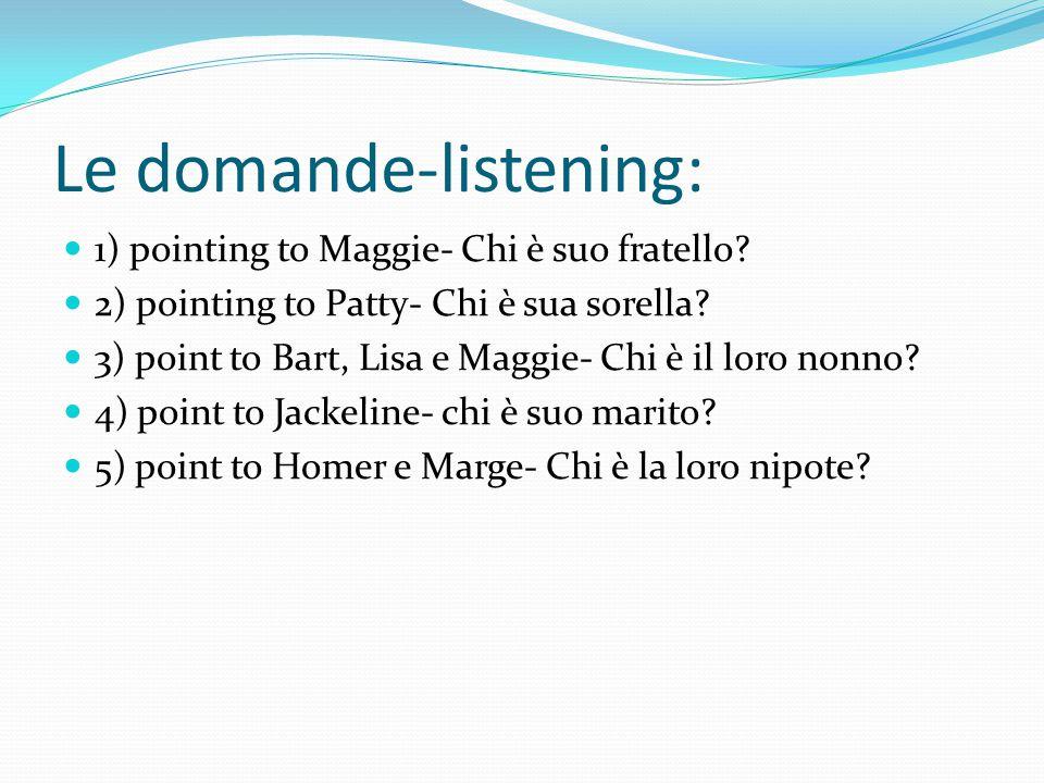 Le domande-listening: 1) pointing to Maggie- Chi è suo fratello? 2) pointing to Patty- Chi è sua sorella? 3) point to Bart, Lisa e Maggie- Chi è il lo