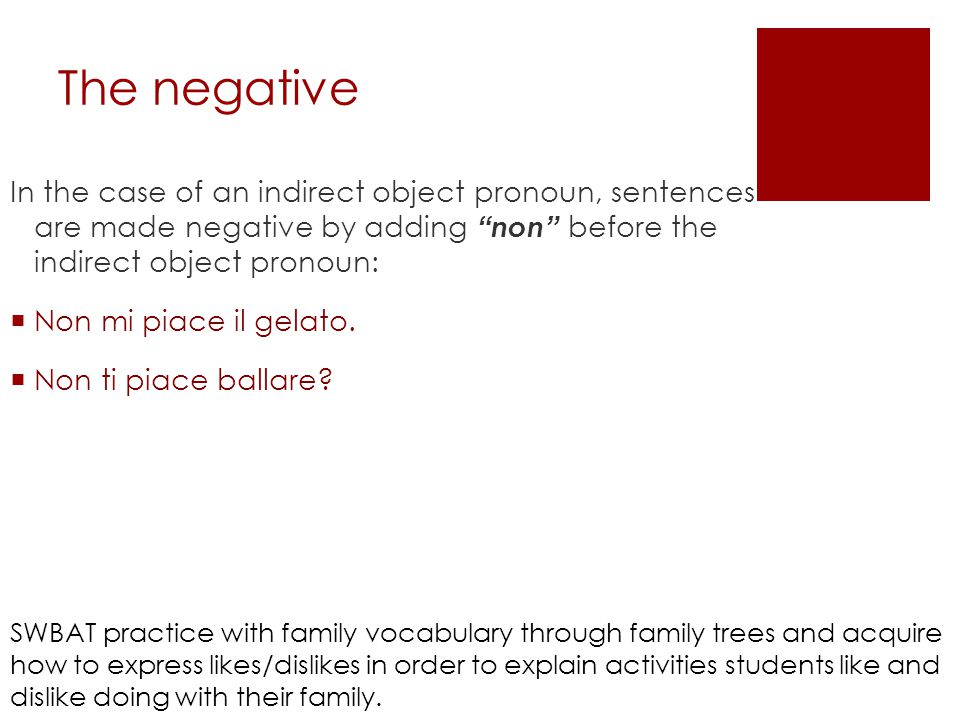 The negative In the case of an indirect object pronoun, sentences are made negative by adding non before the indirect object pronoun:  Non mi piace il gelato.