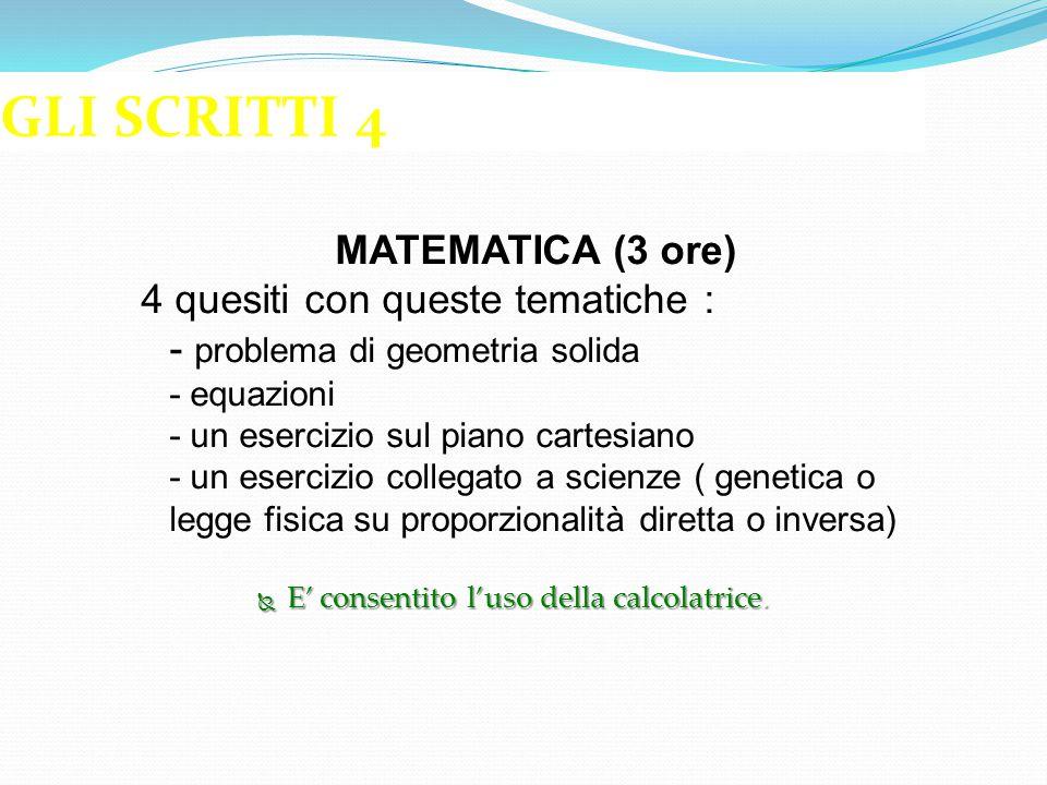 GLI SCRITTI 4 MATEMATICA (3 ore) 4 quesiti con queste tematiche : - problema di geometria solida - equazioni - un esercizio sul piano cartesiano - un