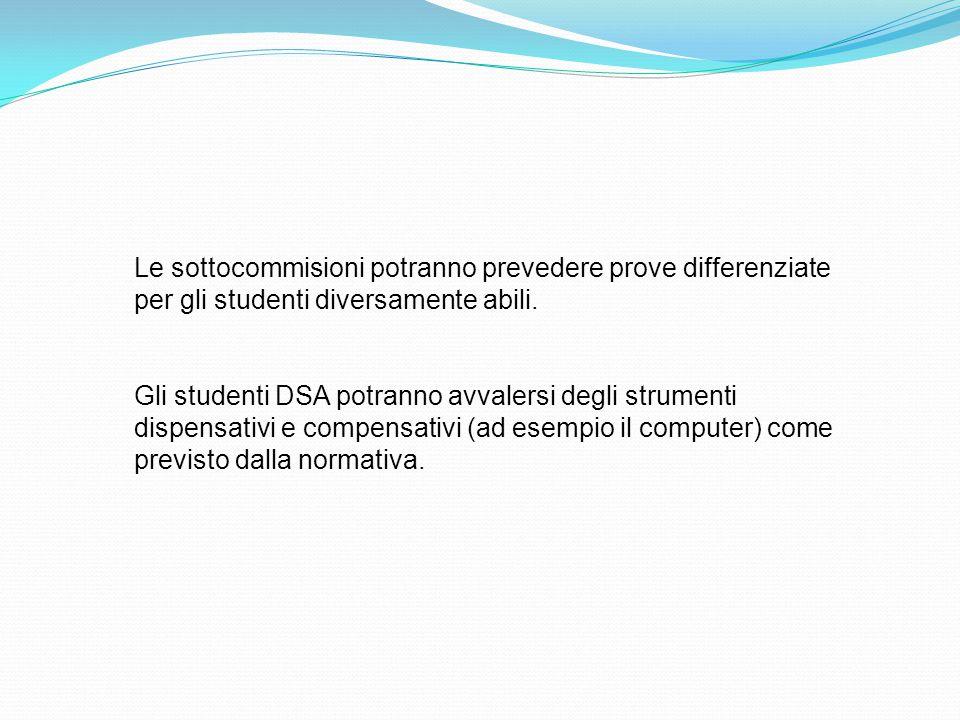 Le sottocommisioni potranno prevedere prove differenziate per gli studenti diversamente abili. Gli studenti DSA potranno avvalersi degli strumenti dis