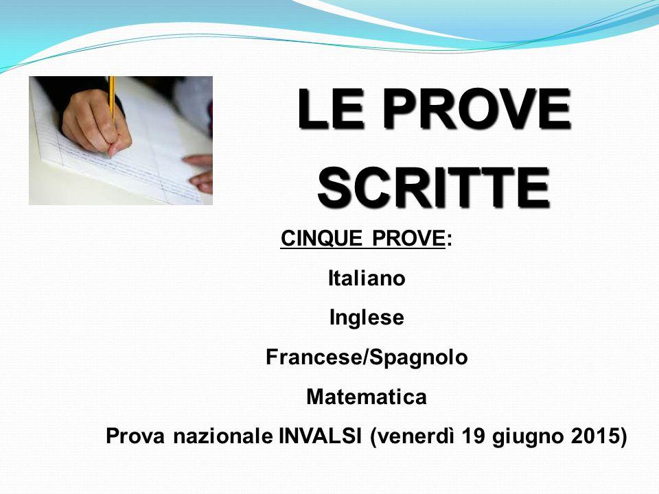 LE PROVE SCRITTE CINQUE PROVE: Italiano Inglese Francese/Spagnolo Matematica Prova nazionale INVALSI (venerdì 19 giugno 2015)
