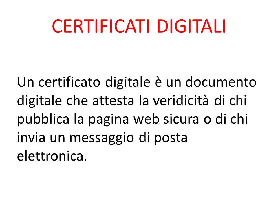 CERTIFICATI DIGITALI Un certificato digitale è un documento digitale che attesta la veridicità di chi pubblica la pagina web sicura o di chi invia un