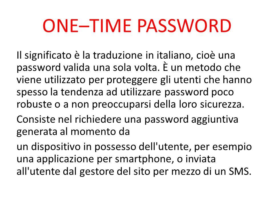 ONE–TIME PASSWORD Il significato è la traduzione in italiano, cioè una password valida una sola volta. È un metodo che viene utilizzato per proteggere