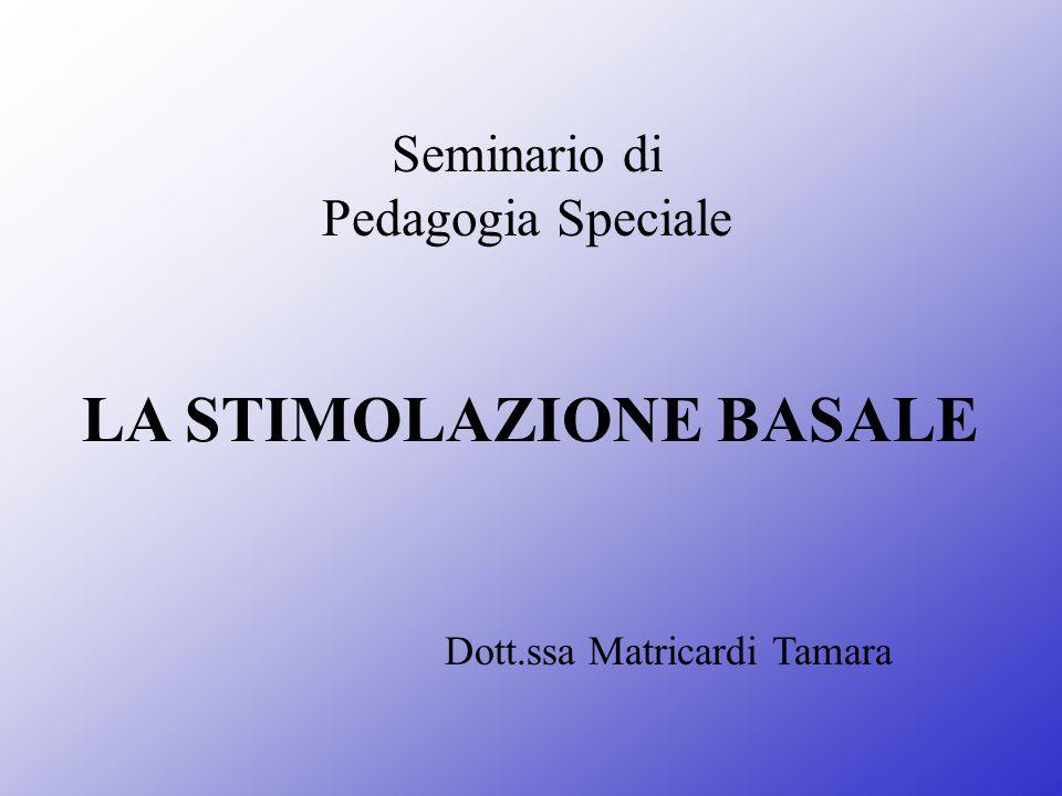 Seminario di Pedagogia Speciale LA STIMOLAZIONE BASALE Dott.ssa Matricardi Tamara