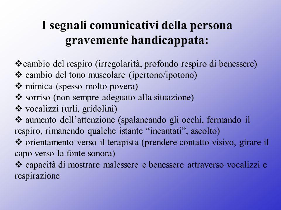 I segnali comunicativi della persona gravemente handicappata:  cambio del respiro (irregolarità, profondo respiro di benessere)  cambio del tono mus