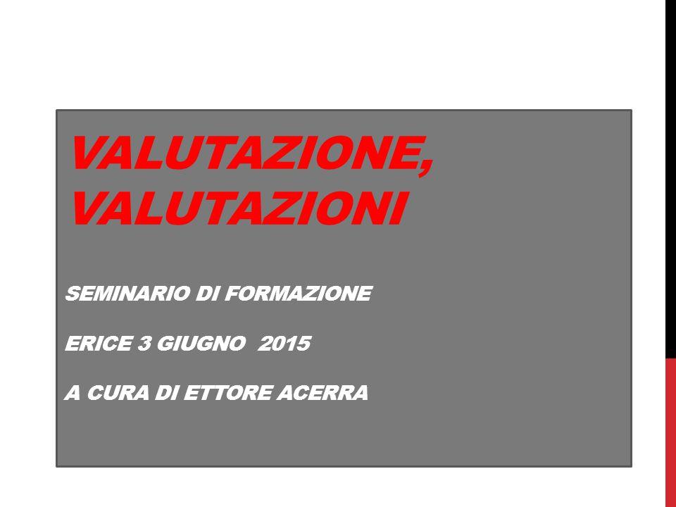VALUTAZIONE, VALUTAZIONI SEMINARIO DI FORMAZIONE ERICE 3 GIUGNO 2015 A CURA DI ETTORE ACERRA