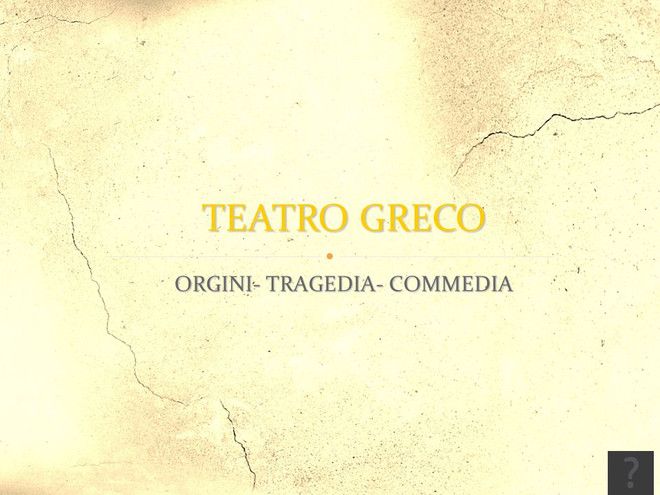 ORGINI- TRAGEDIA- COMMEDIA ORGINI- TRAGEDIA- COMMEDIA TEATRO GRECO