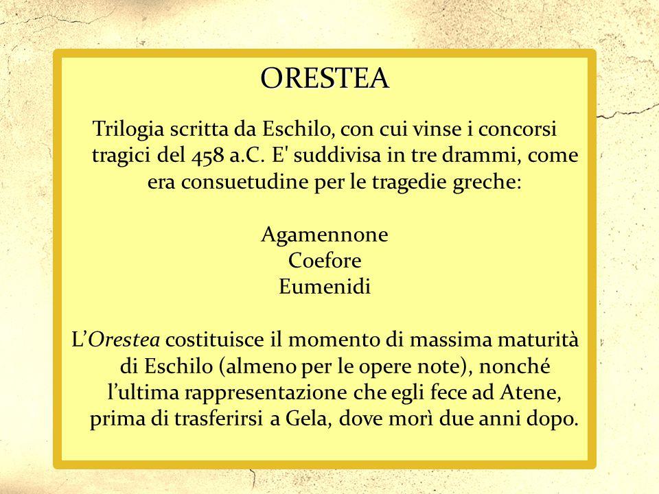 ORESTEA Trilogia scritta da Eschilo, con cui vinse i concorsi tragici del 458 a.C. E' suddivisa in tre drammi, come era consuetudine per le tragedie g