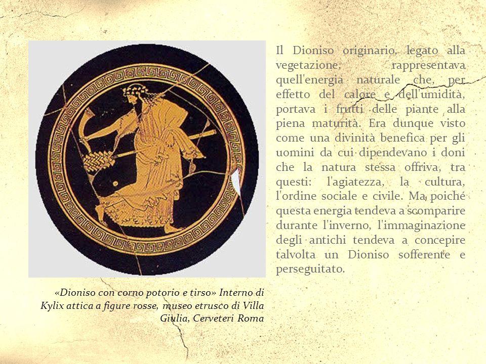 «Dioniso con corno potorio e tirso» Interno di Kylix attica a figure rosse, museo etrusco di Villa Giulia, Cerveteri Roma Il Dioniso originario, legato alla vegetazione, rappresentava quell energia naturale che, per effetto del calore e dell umidità, portava i frutti delle piante alla piena maturità.