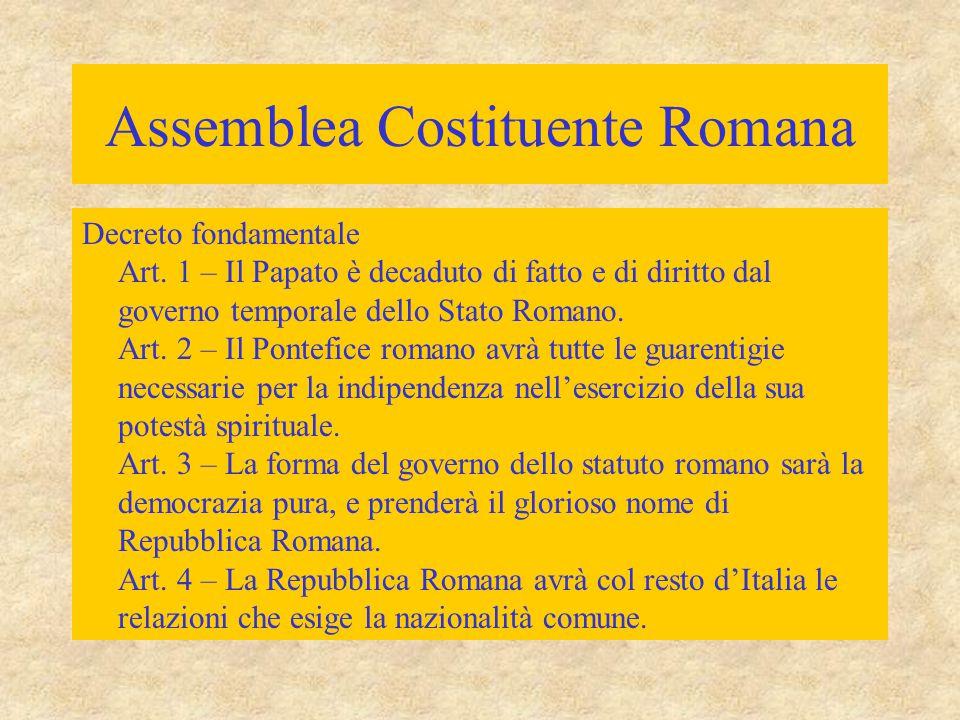 Assemblea Costituente Romana Decreto fondamentale Art. 1 – Il Papato è decaduto di fatto e di diritto dal governo temporale dello Stato Romano. Art. 2