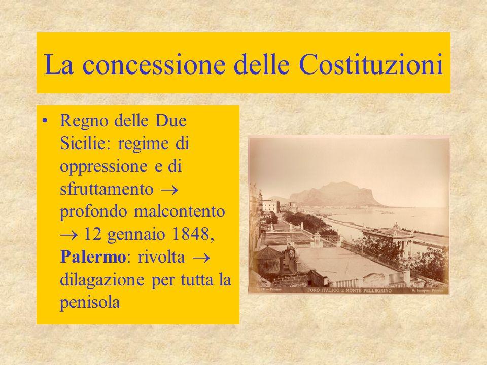 La concessione delle Costituzioni Regno delle Due Sicilie: regime di oppressione e di sfruttamento  profondo malcontento  12 gennaio 1848, Palermo: rivolta  dilagazione per tutta la penisola
