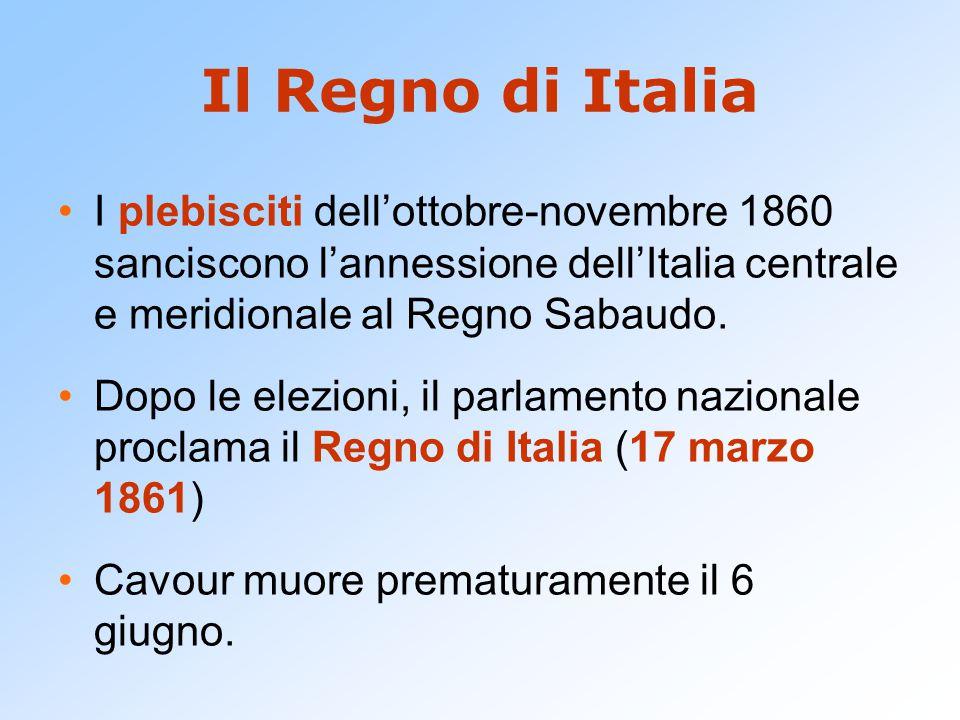 Il Regno di Italia I plebisciti dell'ottobre-novembre 1860 sanciscono l'annessione dell'Italia centrale e meridionale al Regno Sabaudo. Dopo le elezio