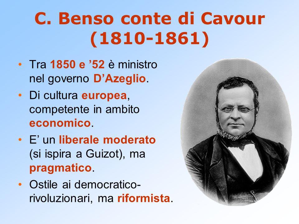 C. Benso conte di Cavour (1810-1861) Tra 1850 e '52 è ministro nel governo D'Azeglio. Di cultura europea, competente in ambito economico. E' un libera